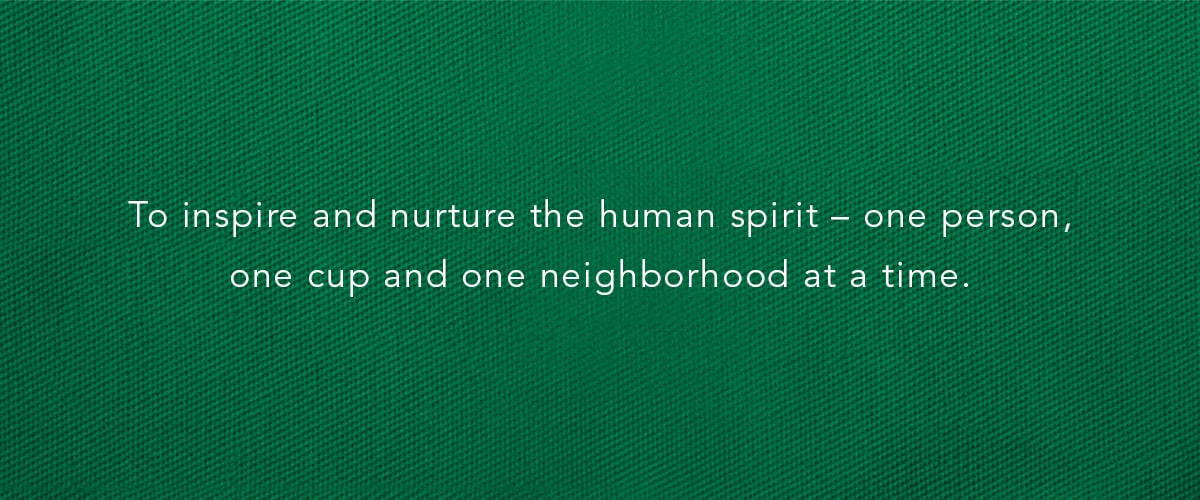 To inspire and nurture the human spirit – one person, one cup and one neighborhood at a time.